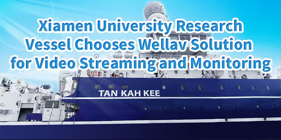 Xiamen University Research Vessel Chooses Wellav Solution for Video Streaming and Monitoring
